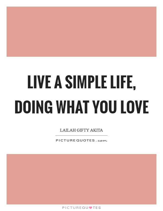 Live a simple life, doing what you love Picture Quote #1