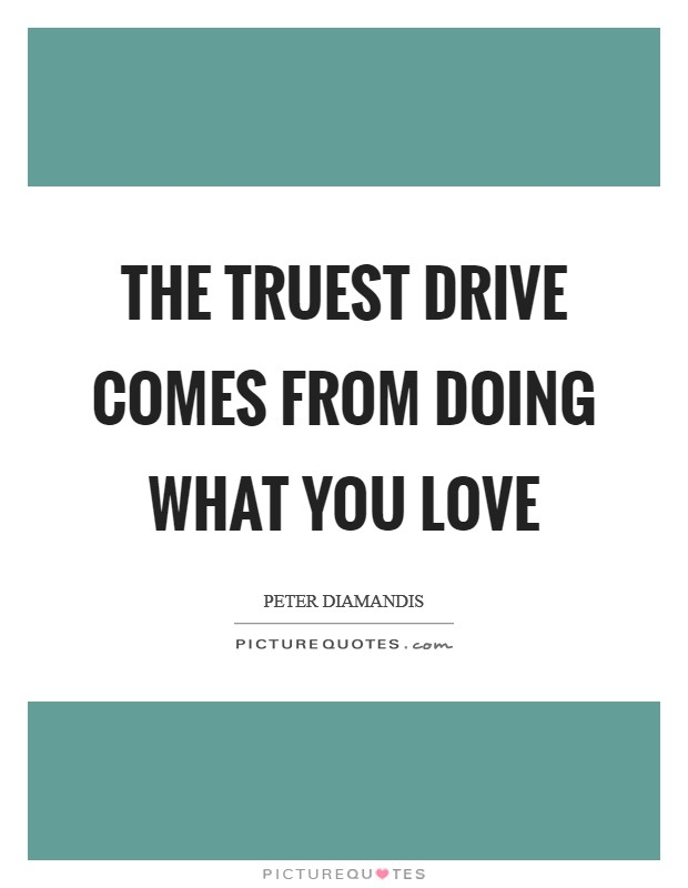 The truest drive comes from doing what you love Picture Quote #1