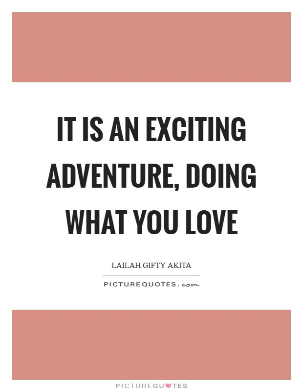 It is an exciting adventure, doing what you love Picture Quote #1
