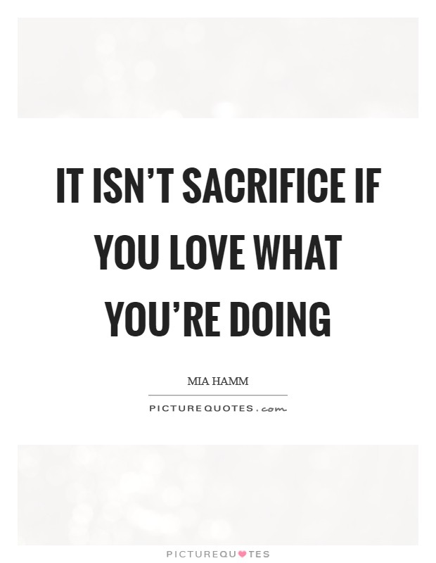 It isn't sacrifice if you love what you're doing Picture Quote #1