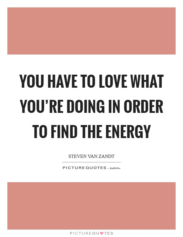 You have to love what you're doing in order to find the energy Picture Quote #1