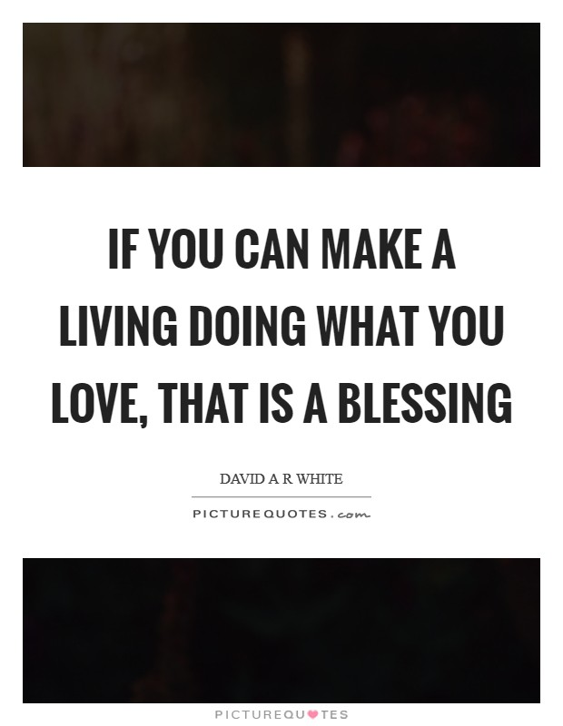 If you can make a living doing what you love, that is a blessing Picture Quote #1