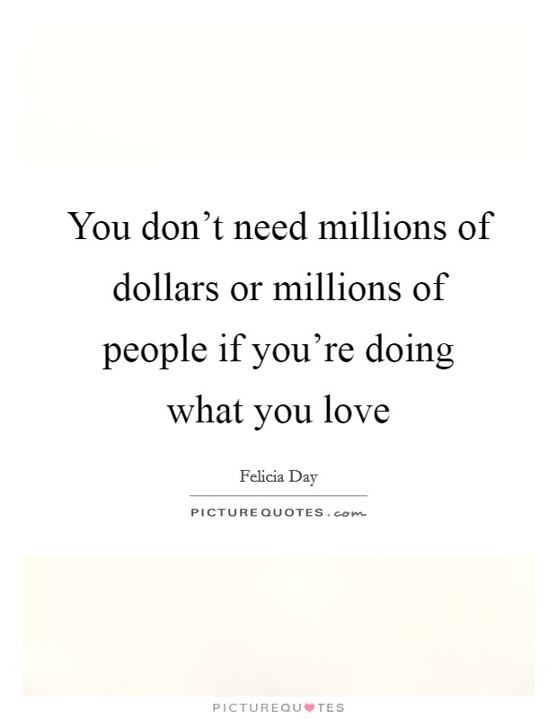 You don't need millions of dollars or millions of people if you're doing what you love Picture Quote #1