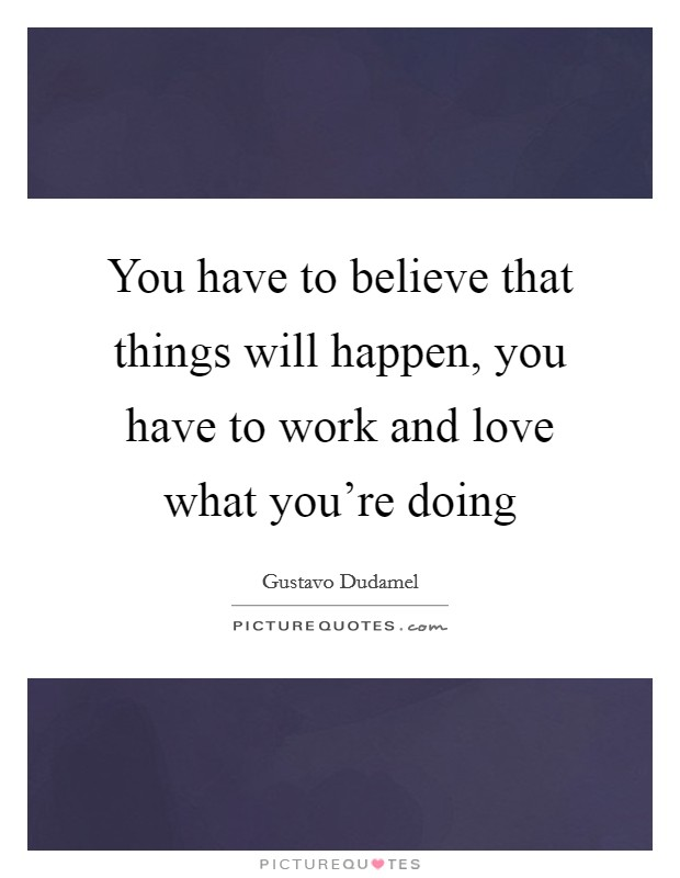 You have to believe that things will happen, you have to work and love what you're doing Picture Quote #1