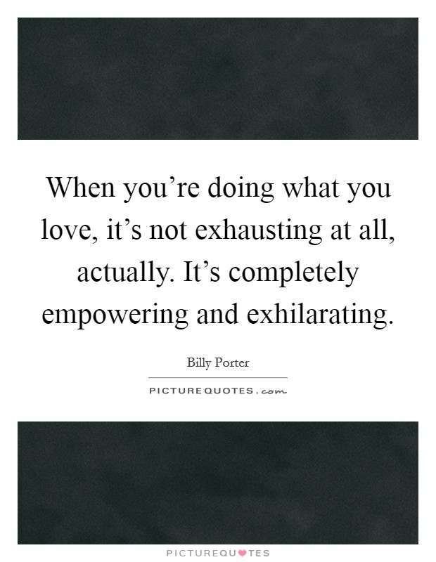When you're doing what you love, it's not exhausting at all, actually. It's completely empowering and exhilarating Picture Quote #1