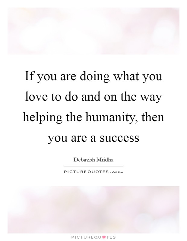 If you are doing what you love to do and on the way helping the humanity, then you are a success Picture Quote #1
