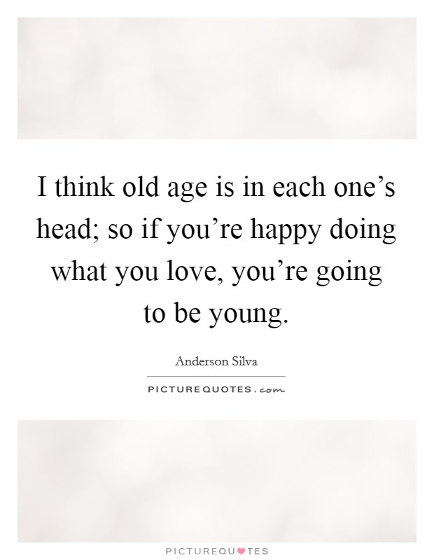 I think old age is in each one's head; so if you're happy doing what you love, you're going to be young Picture Quote #1
