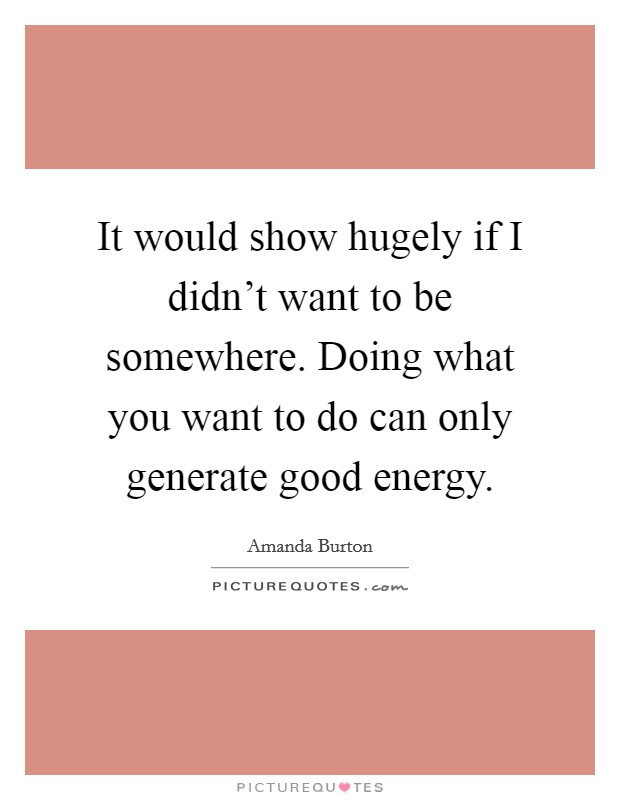 It would show hugely if I didn't want to be somewhere. Doing what you want to do can only generate good energy. Picture Quote #1