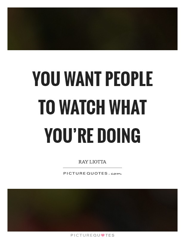 You want people to watch what you're doing Picture Quote #1