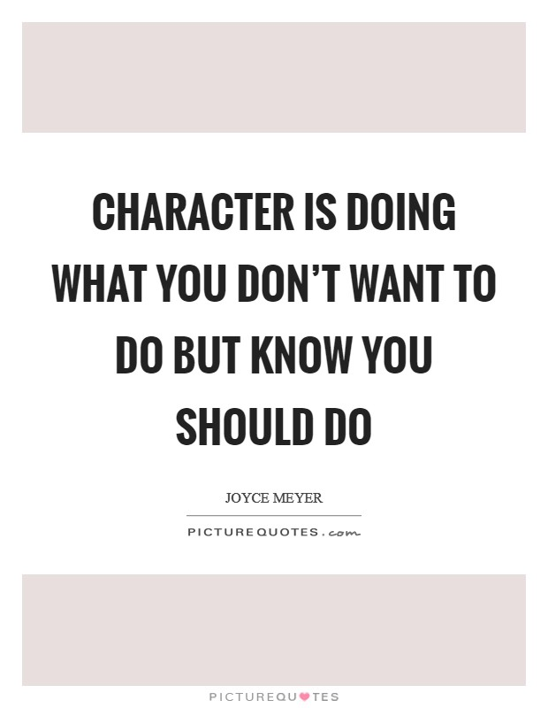 Character is doing what you don't want to do but know you should do Picture Quote #1