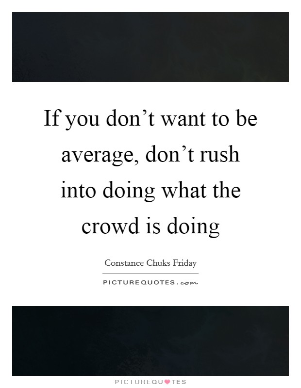 If you don't want to be average, don't rush into doing what the crowd is doing Picture Quote #1