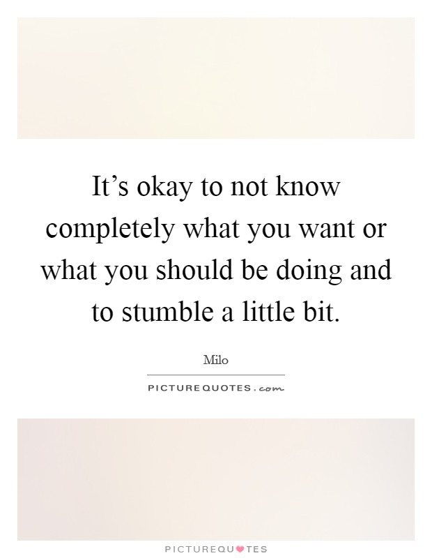 It's okay to not know completely what you want or what you should be doing and to stumble a little bit Picture Quote #1