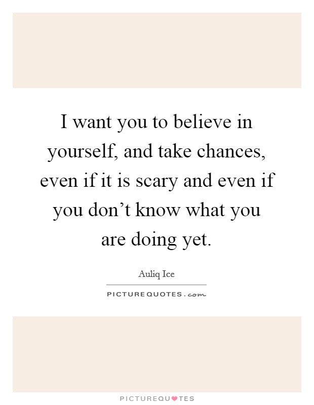 I want you to believe in yourself, and take chances, even if it is scary and even if you don't know what you are doing yet Picture Quote #1