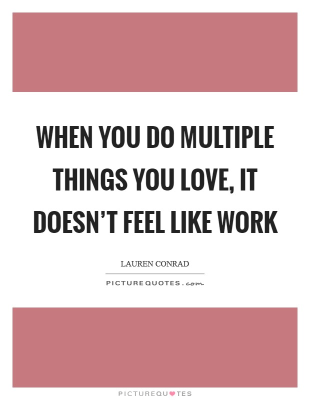 When you do multiple things you love, it doesn't feel like work Picture Quote #1