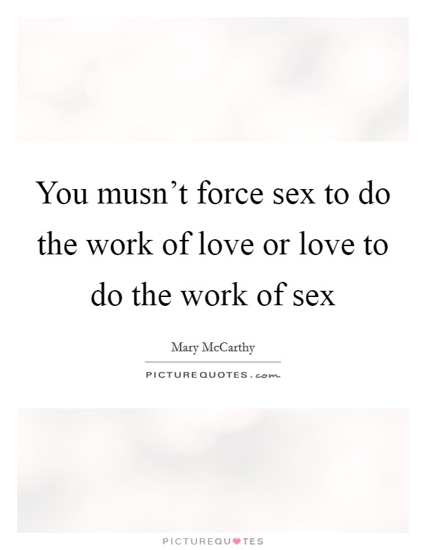 You musn't force sex to do the work of love or love to do the work of sex Picture Quote #1