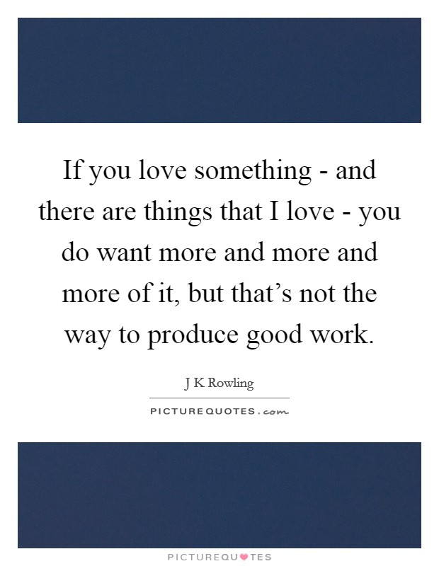 If you love something - and there are things that I love - you do want more and more and more of it, but that's not the way to produce good work Picture Quote #1