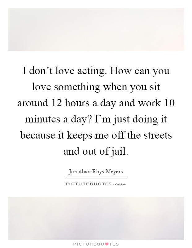 I don't love acting. How can you love something when you sit around 12 hours a day and work 10 minutes a day? I'm just doing it because it keeps me off the streets and out of jail Picture Quote #1