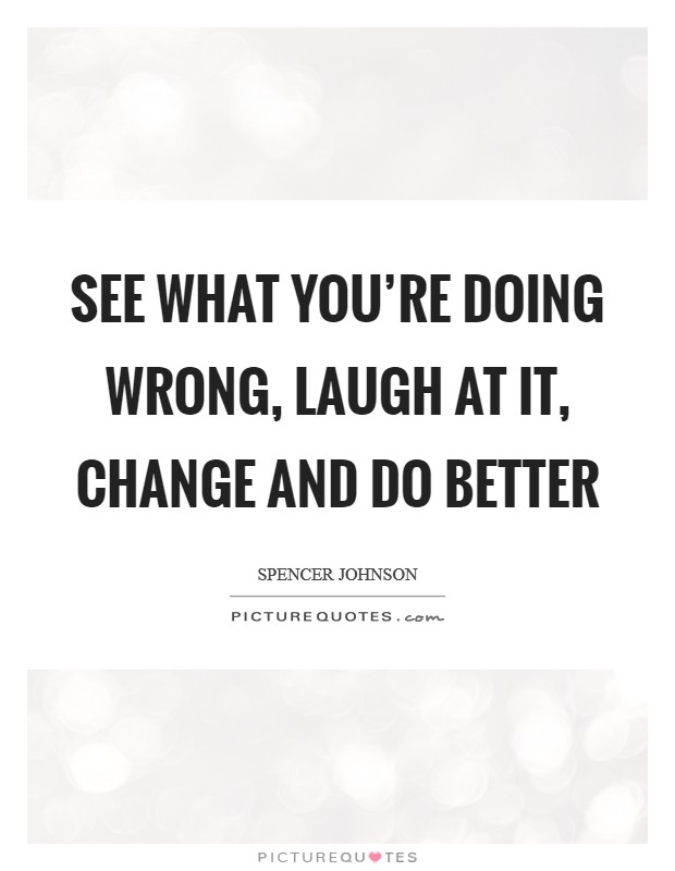 See what you're doing wrong, laugh at it, change and do better Picture Quote #1