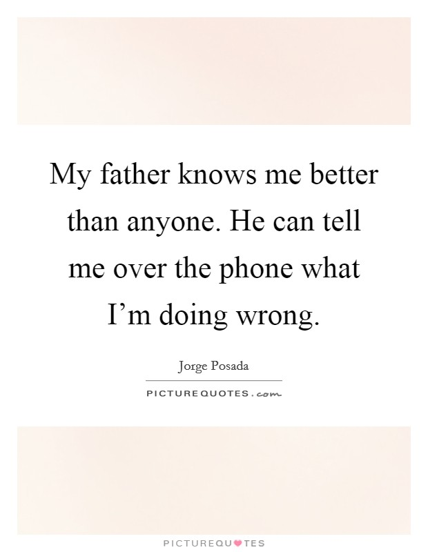 My father knows me better than anyone. He can tell me over the phone what I'm doing wrong Picture Quote #1