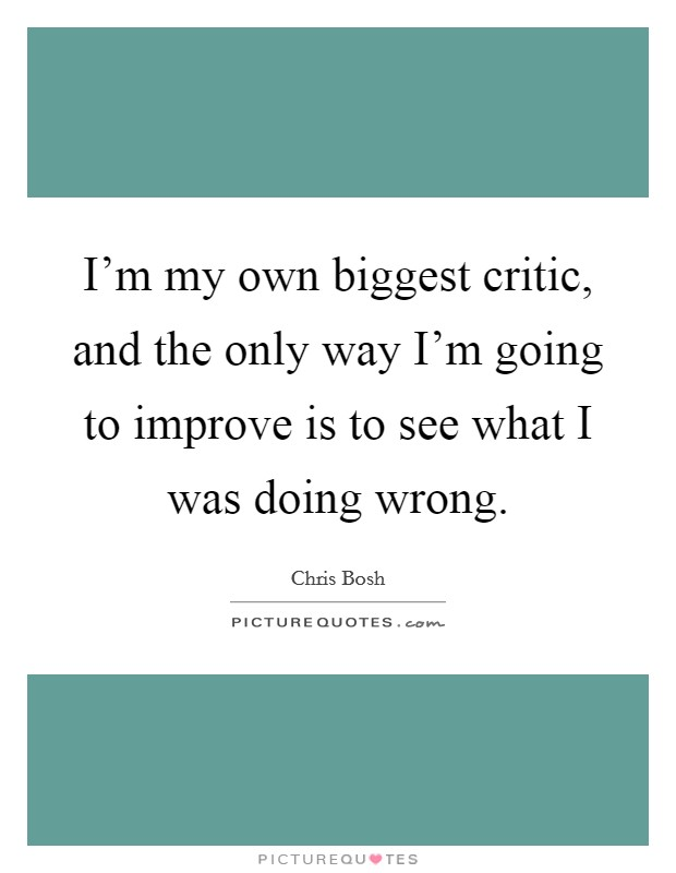 I'm my own biggest critic, and the only way I'm going to improve is to see what I was doing wrong Picture Quote #1
