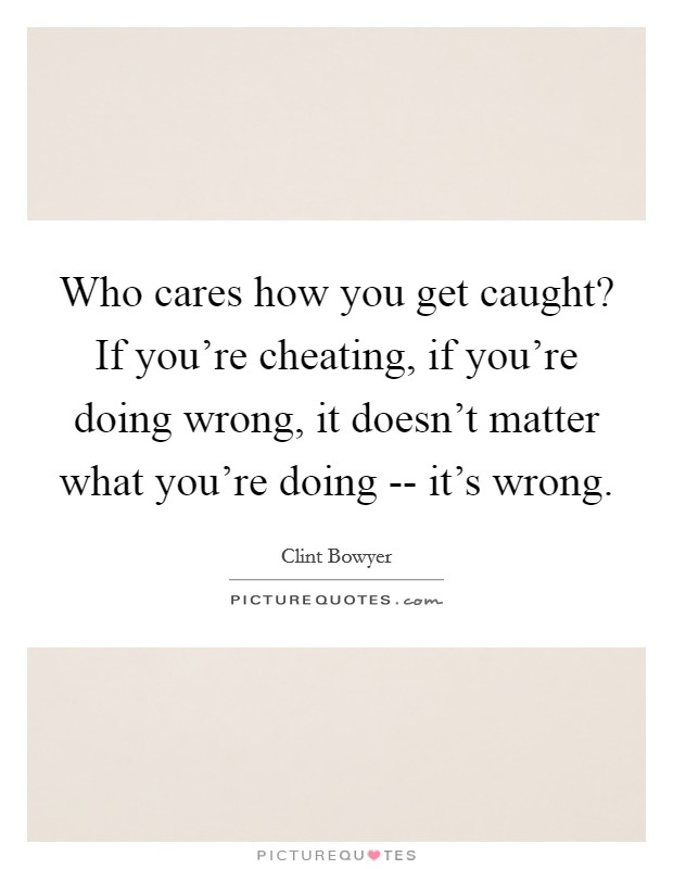 Who cares how you get caught? If you're cheating, if you're doing wrong, it doesn't matter what you're doing -- it's wrong Picture Quote #1