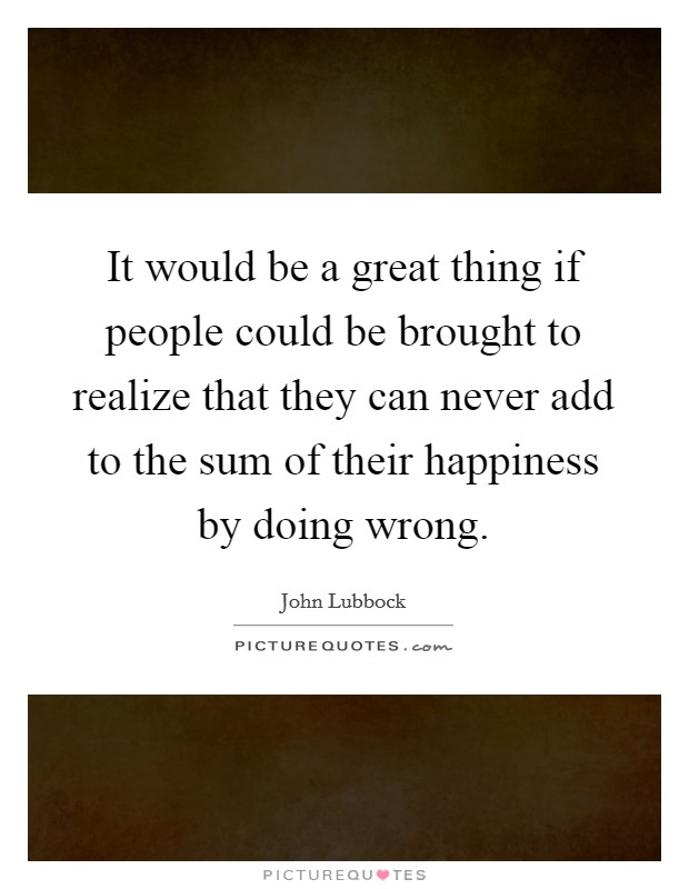 It would be a great thing if people could be brought to realize that they can never add to the sum of their happiness by doing wrong Picture Quote #1