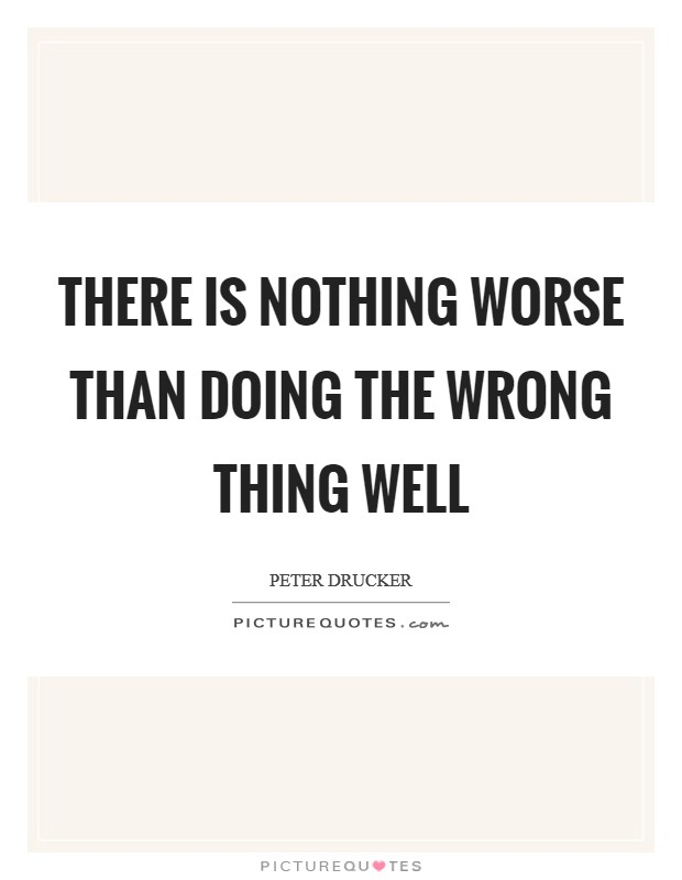 There is nothing worse than doing the wrong thing well Picture Quote #1