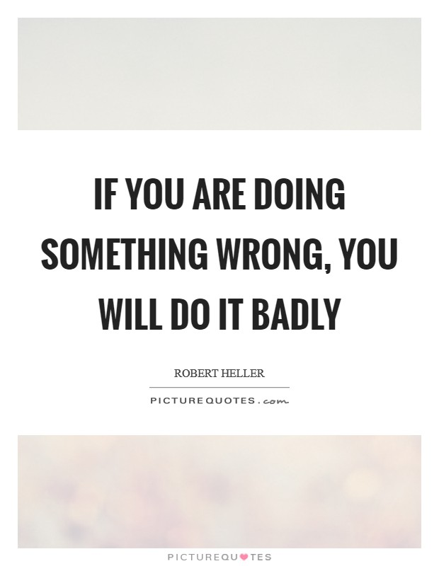 If you are doing something wrong, you will do it badly Picture Quote #1