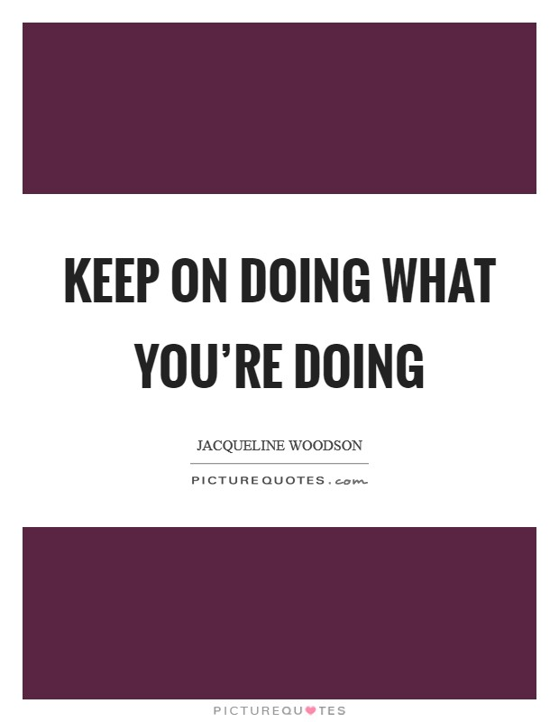 Keep on doing what you're doing Picture Quote #1