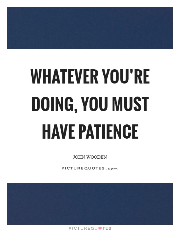 Whatever you're doing, you must have patience Picture Quote #1