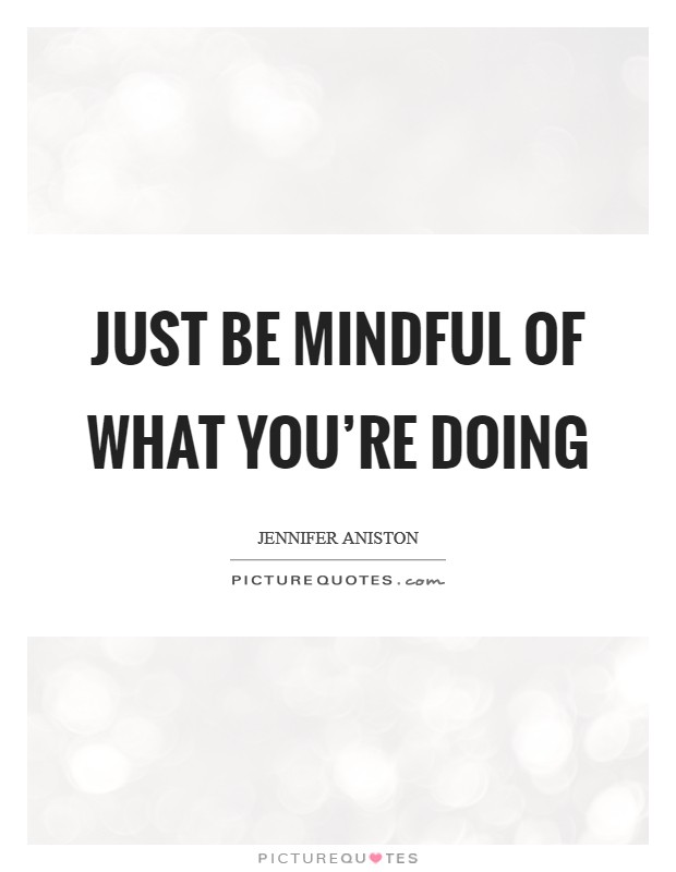 Just be mindful of what you're doing Picture Quote #1