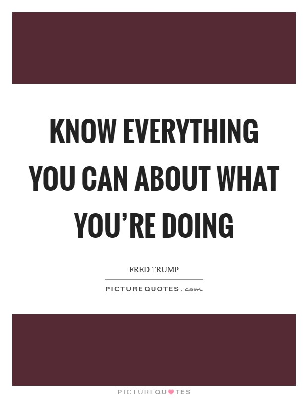 Know everything you can about what you're doing Picture Quote #1