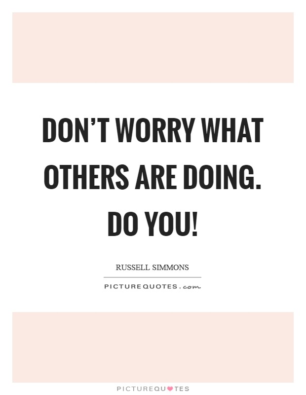 Don't worry what others are doing. Do you! Picture Quote #1