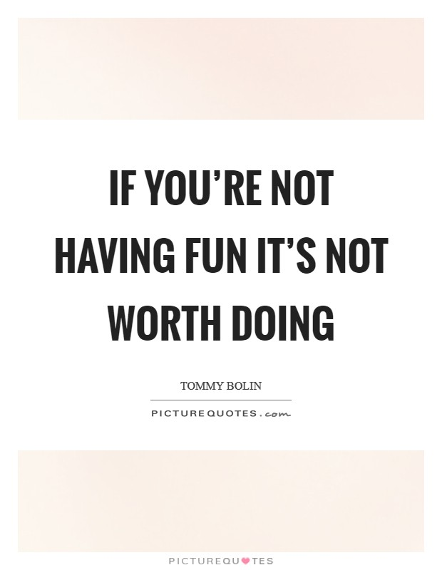 If you're not having fun it's not worth doing Picture Quote #1