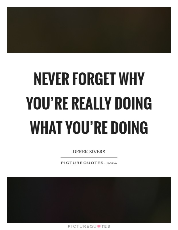 Never forget why you're really doing what you're doing Picture Quote #1