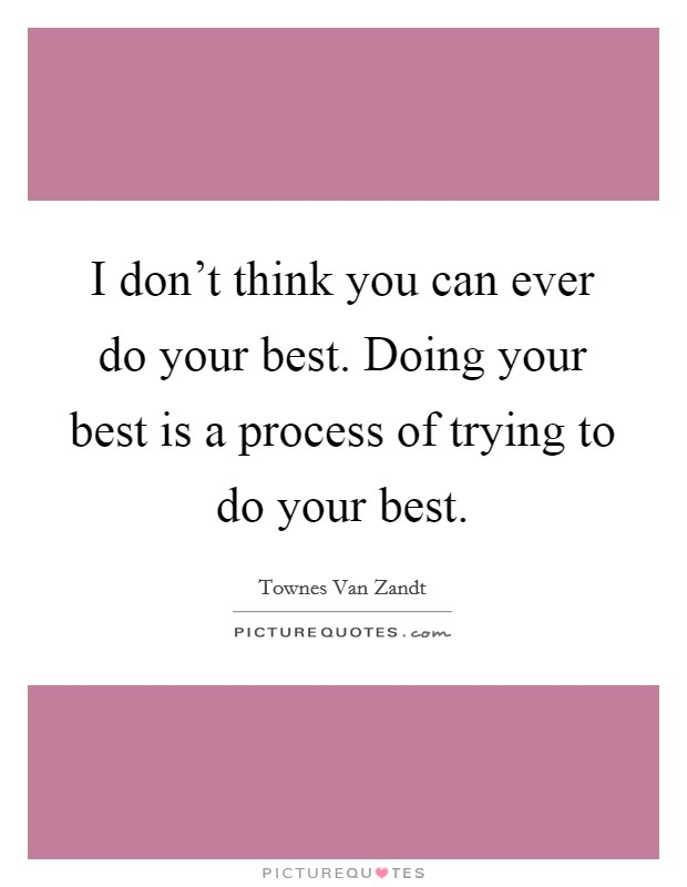 I don't think you can ever do your best. Doing your best is a process of trying to do your best Picture Quote #1