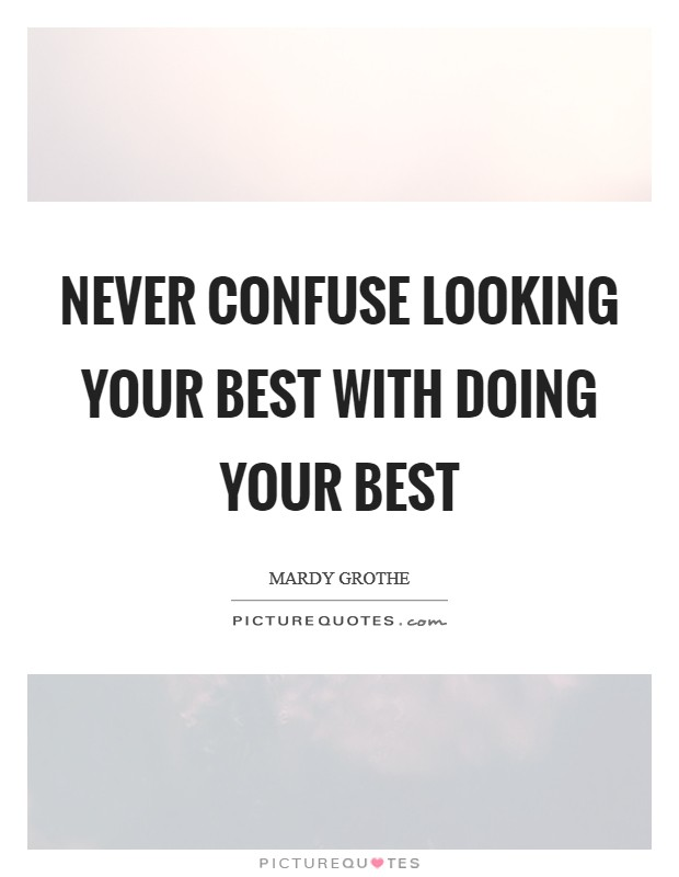 Never confuse looking your best with doing your best Picture Quote #1