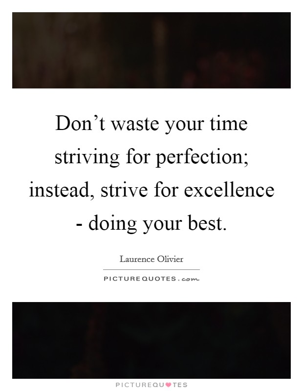 Don't waste your time striving for perfection; instead, strive for excellence - doing your best Picture Quote #1