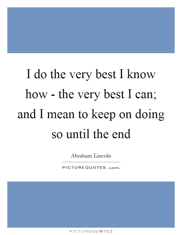 I do the very best I know how - the very best I can; and I mean to keep on doing so until the end Picture Quote #1