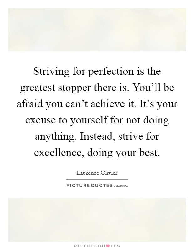 Striving for perfection is the greatest stopper there is. You'll be afraid you can't achieve it. It's your excuse to yourself for not doing anything. Instead, strive for excellence, doing your best Picture Quote #1