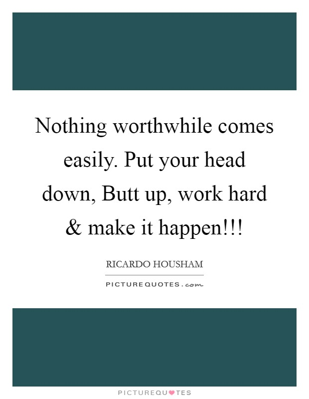 Nothing worthwhile comes easily. Put your head down, Butt up, work hard and make it happen!!! Picture Quote #1