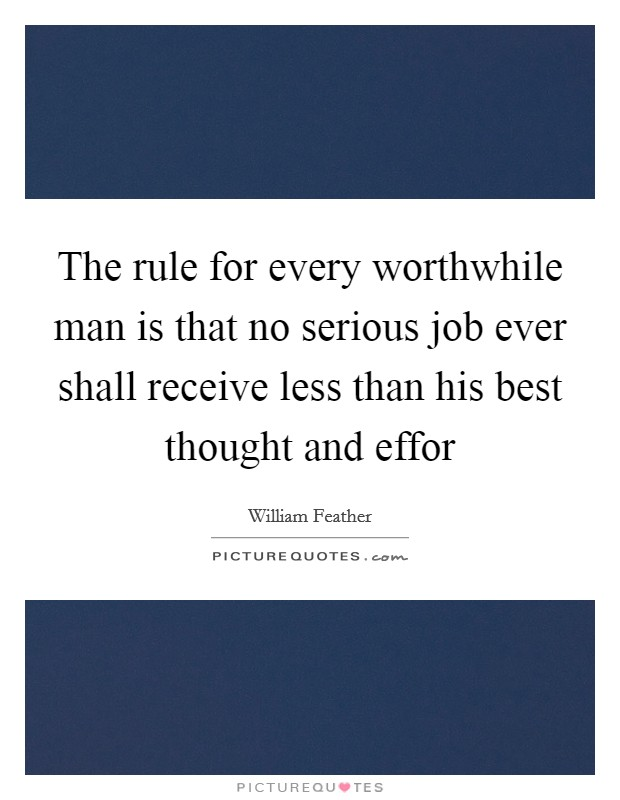The rule for every worthwhile man is that no serious job ever shall receive less than his best thought and effor Picture Quote #1