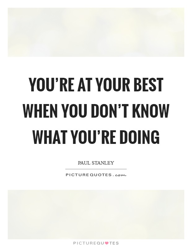 You're at your best when you don't know what you're doing Picture Quote #1