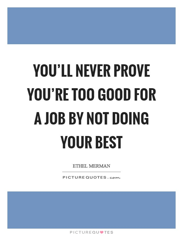 You'll never prove you're too good for a job by not doing your best Picture Quote #1