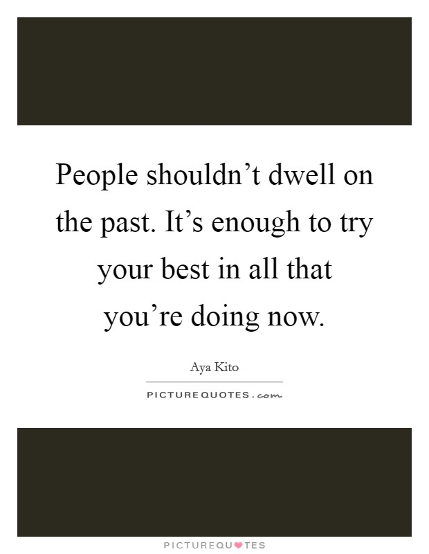 People shouldn't dwell on the past. It's enough to try your best in all that you're doing now. Picture Quote #1