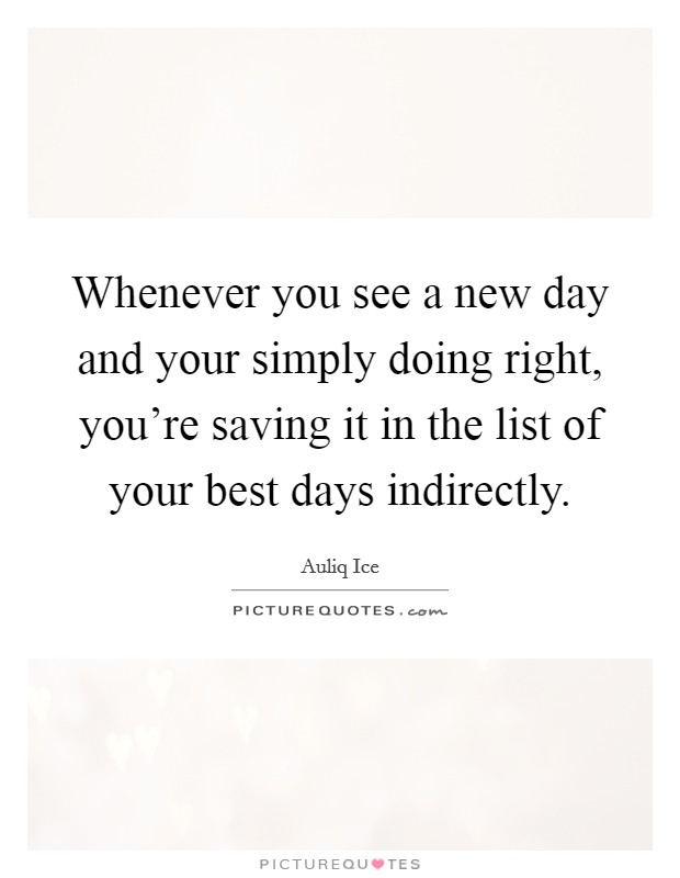 Whenever you see a new day and your simply doing right, you're saving it in the list of your best days indirectly Picture Quote #1
