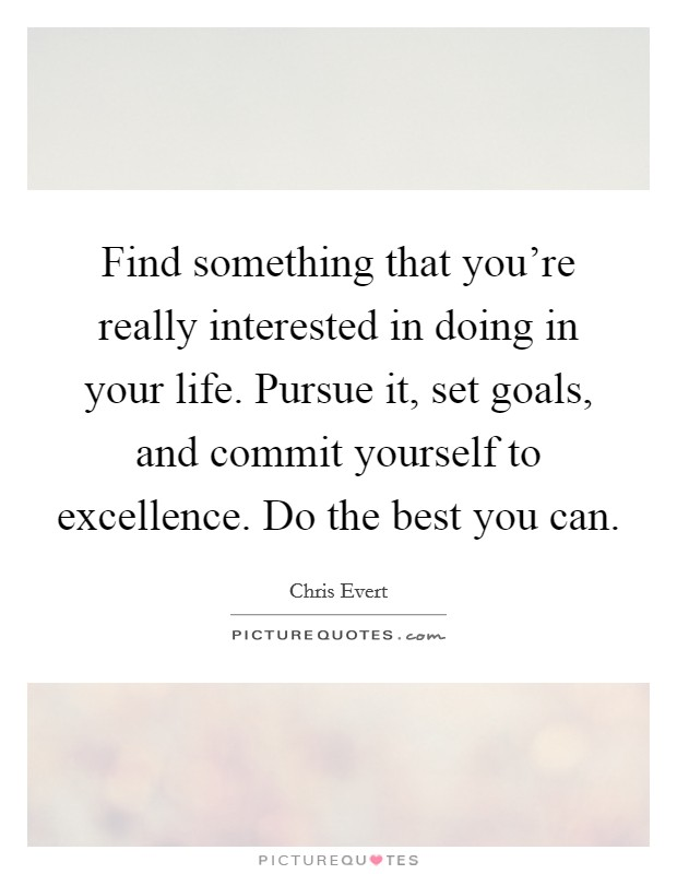 Find something that you're really interested in doing in your life. Pursue it, set goals, and commit yourself to excellence. Do the best you can. Picture Quote #1