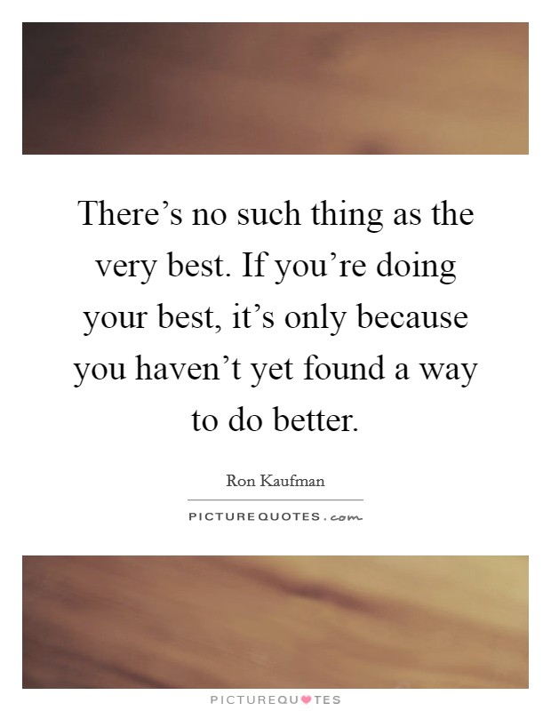 There's no such thing as the very best. If you're doing your best, it's only because you haven't yet found a way to do better Picture Quote #1