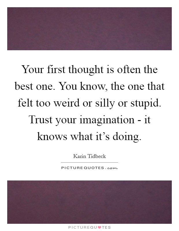 Your first thought is often the best one. You know, the one that felt too weird or silly or stupid. Trust your imagination - it knows what it's doing Picture Quote #1