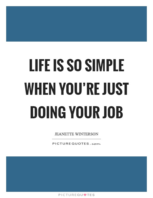 Life is so simple when you're just doing your job Picture Quote #1